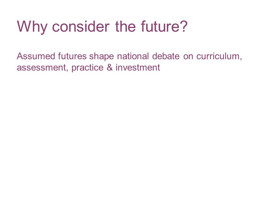 Why consider the future? Assumed futures shape national debate on curriculum, assessment, practice & investment