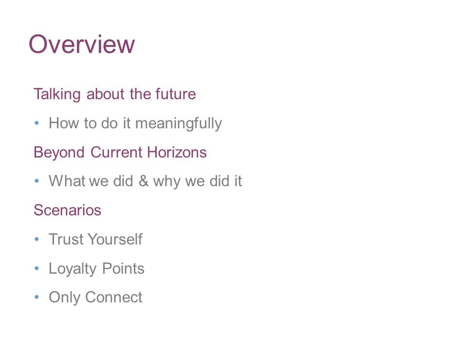 Overview Talking about the future How to do it meaningfully Beyond Current Horizons What we did & why we did it Scenarios Trust Yourself Loyalty Points Only Connect