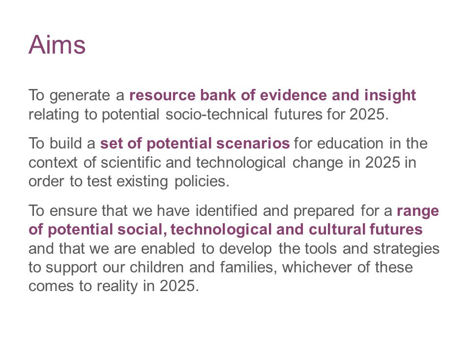 Aims To generate a resource bank of evidence and insight relating to potential socio-technical futures for 2025. To build a set of potential scenarios