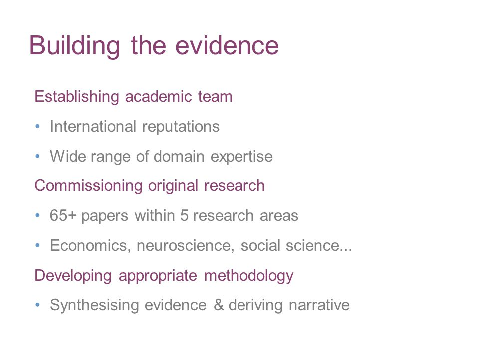 Building the evidence Establishing academic team International reputations Wide range of domain expertise Commissioning original research 65+ papers within 5 research areas Economics, neuroscience, social science...
