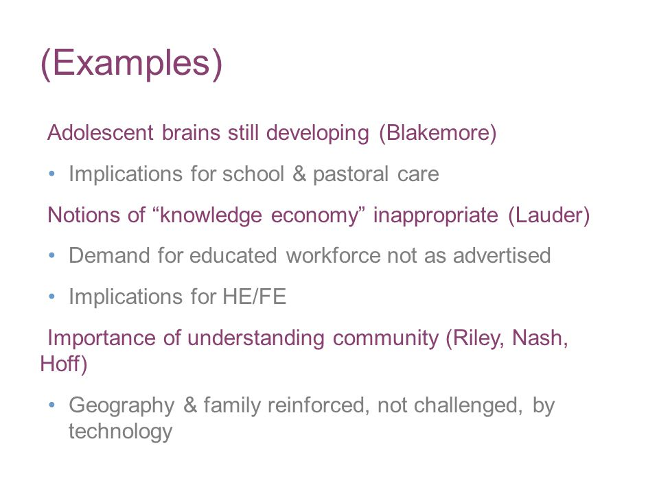 (Examples) Adolescent brains still developing (Blakemore) Implications for school & pastoral care Notions of knowledge economy inappropriate (Lauder) Demand for educated workforce not as advertised Implications for HE/FE Importance of understanding community (Riley, Nash, Hoff) Geography & family reinforced, not challenged, by technology