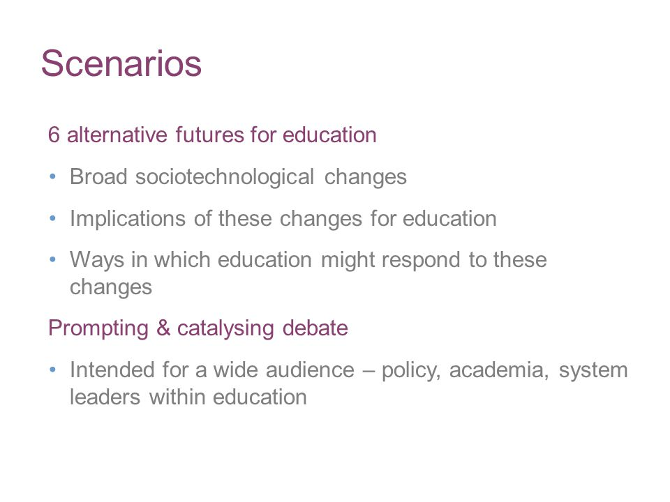 Scenarios 6 alternative futures for education Broad sociotechnological changes Implications of these changes for education Ways in which education mig