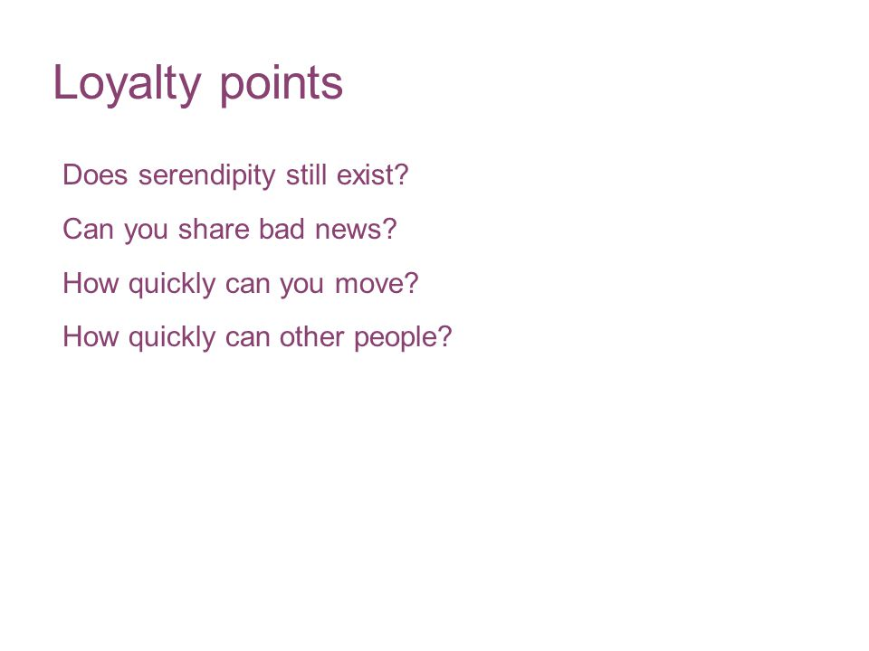 Loyalty points Does serendipity still exist? Can you share bad news? How quickly can you move? How quickly can other people?