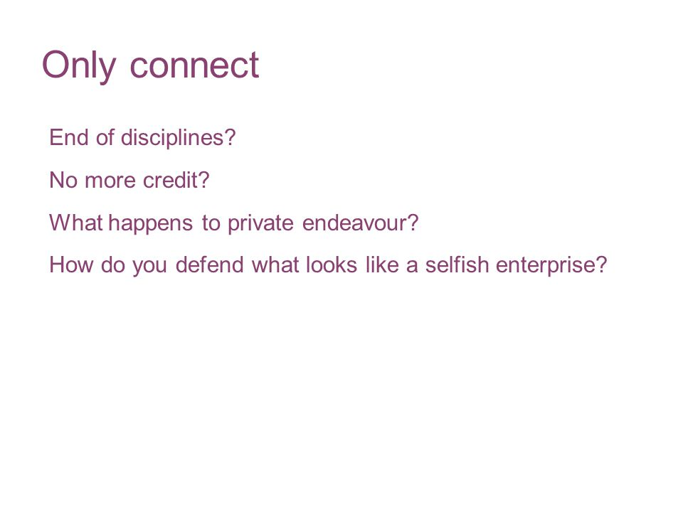 Only connect End of disciplines? No more credit? What happens to private endeavour? How do you defend what looks like a selfish enterprise?