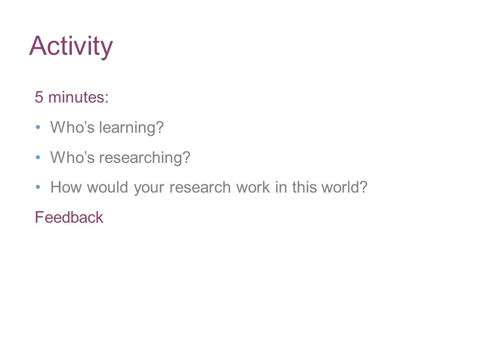Activity 5 minutes: Whos learning? Whos researching? How would your research work in this world? Feedback