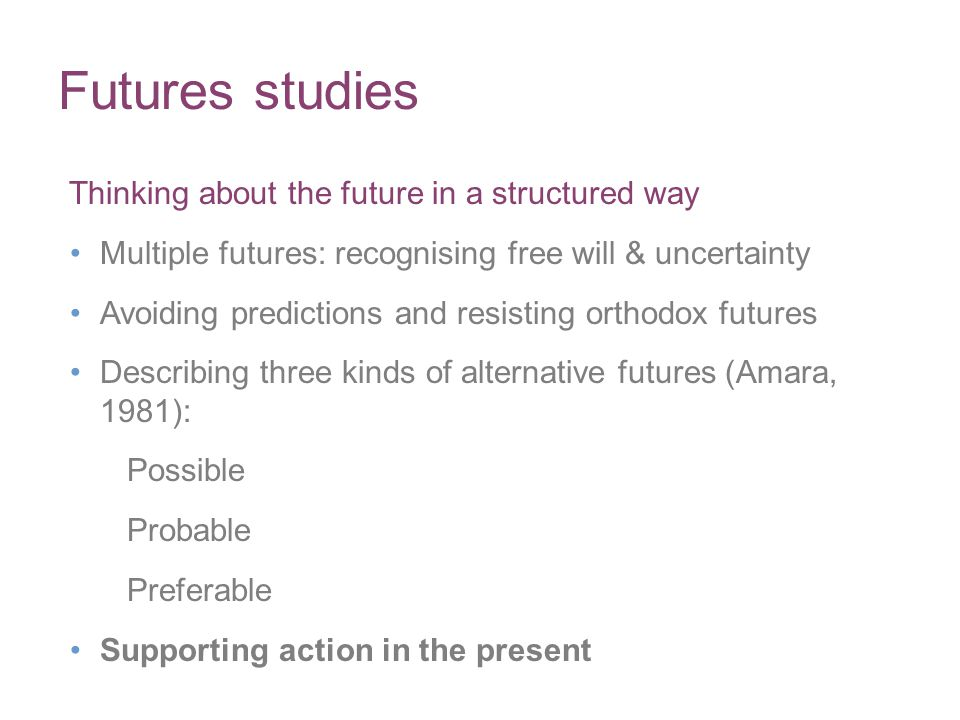 Futures studies Thinking about the future in a structured way Multiple futures: recognising free will & uncertainty Avoiding predictions and resisting