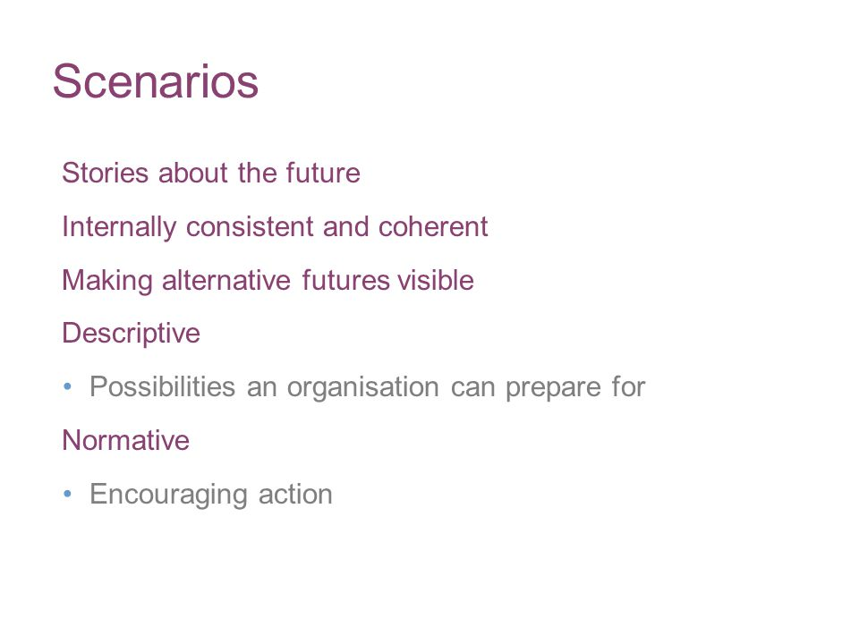 Scenarios Stories about the future Internally consistent and coherent Making alternative futures visible Descriptive Possibilities an organisation can