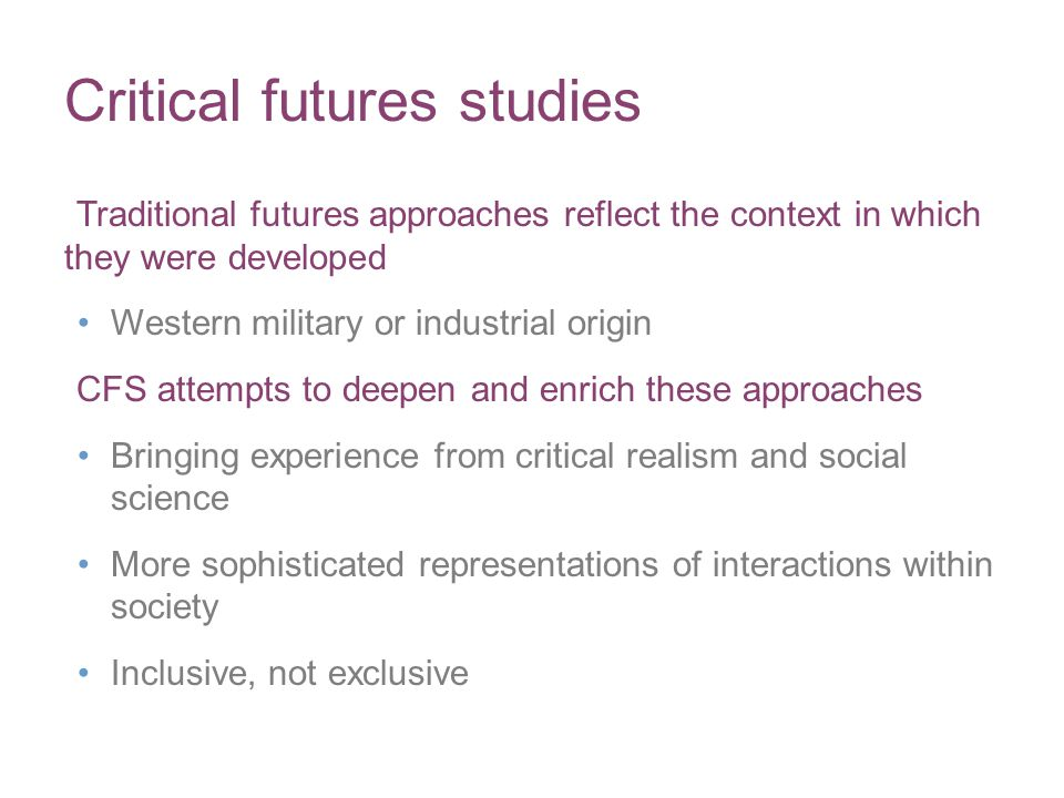 Critical futures studies Traditional futures approaches reflect the context in which they were developed Western military or industrial origin CFS attempts to deepen and enrich these approaches Bringing experience from critical realism and social science More sophisticated representations of interactions within society Inclusive, not exclusive