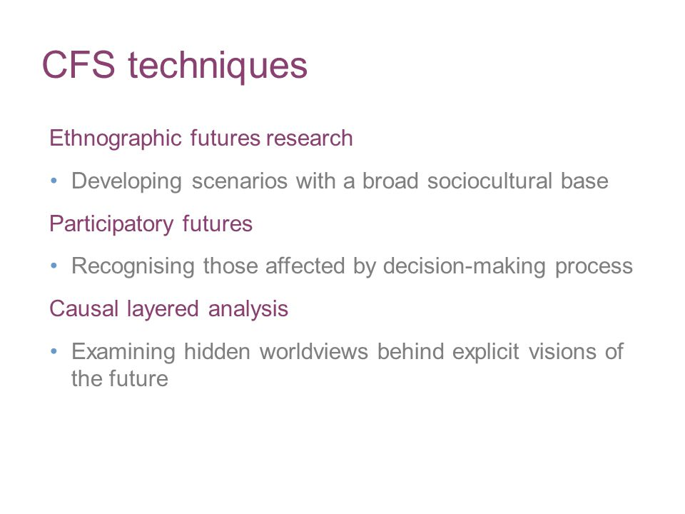 CFS techniques Ethnographic futures research Developing scenarios with a broad sociocultural base Participatory futures Recognising those affected by