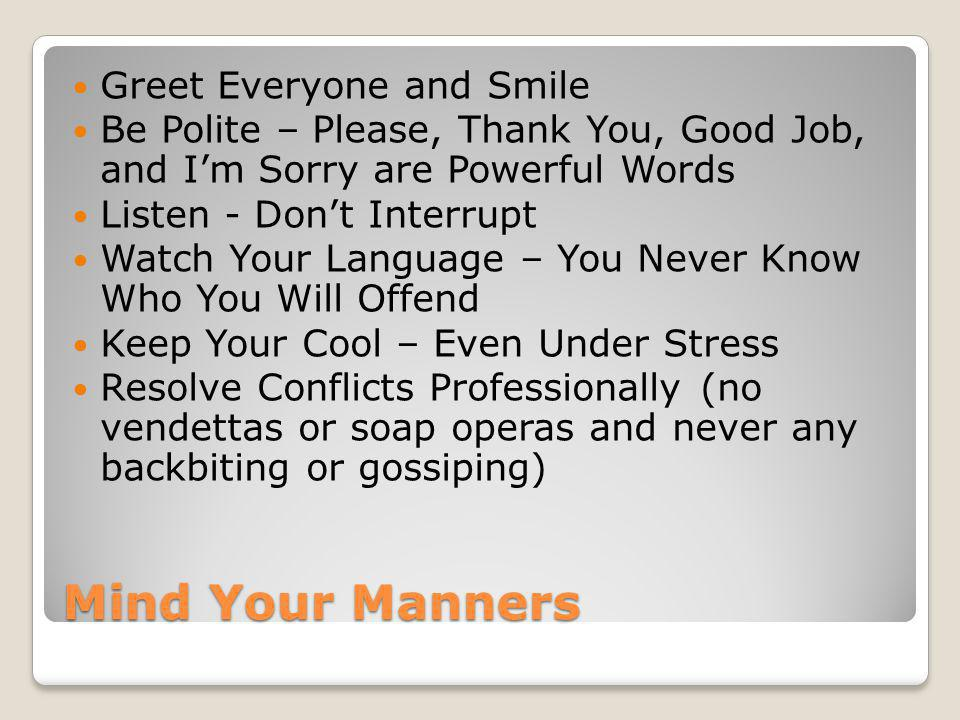 Mind Your Manners Greet Everyone and Smile Be Polite – Please, Thank You, Good Job, and Im Sorry are Powerful Words Listen - Dont Interrupt Watch Your Language – You Never Know Who You Will Offend Keep Your Cool – Even Under Stress Resolve Conflicts Professionally (no vendettas or soap operas and never any backbiting or gossiping)