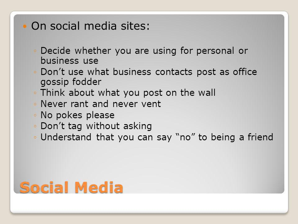 Social Media On social media sites: Decide whether you are using for personal or business use Dont use what business contacts post as office gossip fodder Think about what you post on the wall Never rant and never vent No pokes please Dont tag without asking Understand that you can say no to being a friend