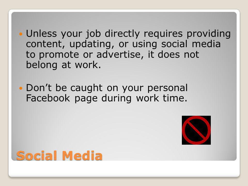 Social Media Unless your job directly requires providing content, updating, or using social media to promote or advertise, it does not belong at work.