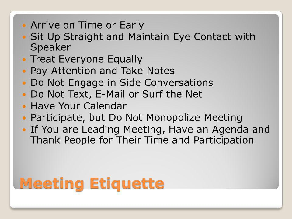 Meeting Etiquette Arrive on Time or Early Sit Up Straight and Maintain Eye Contact with Speaker Treat Everyone Equally Pay Attention and Take Notes Do Not Engage in Side Conversations Do Not Text, E-Mail or Surf the Net Have Your Calendar Participate, but Do Not Monopolize Meeting If You are Leading Meeting, Have an Agenda and Thank People for Their Time and Participation