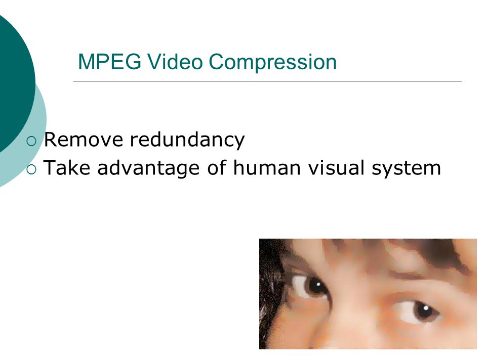 MPEG Video Compression Remove redundancy Take advantage of human visual system