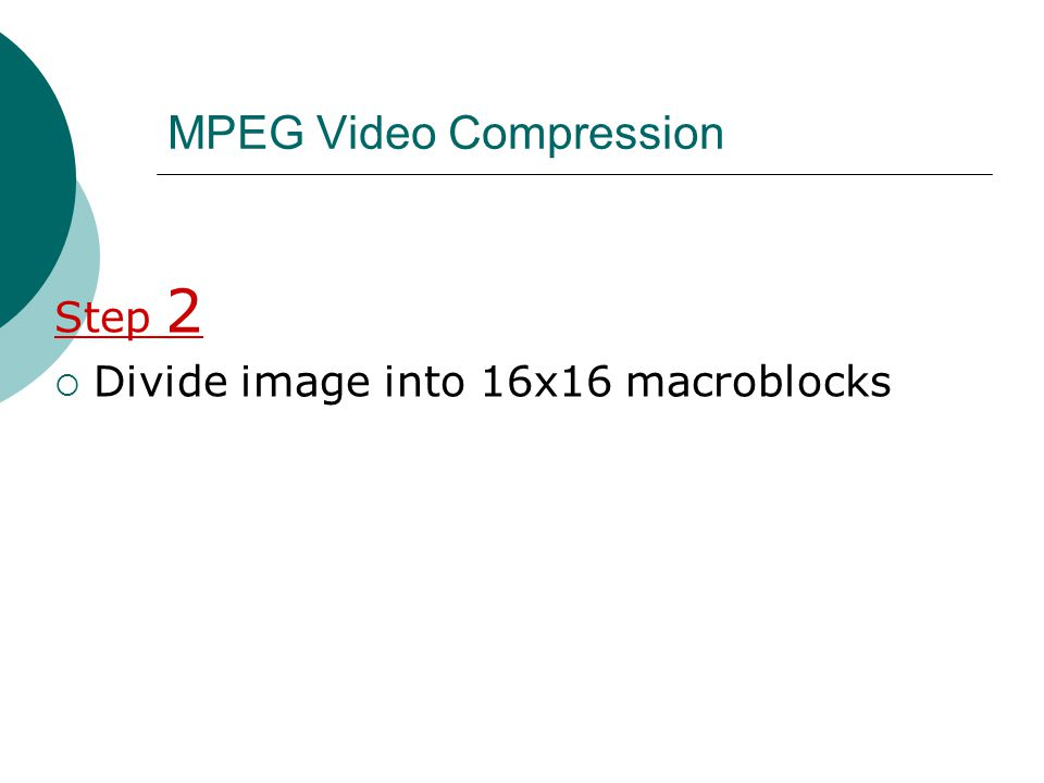MPEG Video Compression Step 2 Divide image into 16x16 macroblocks