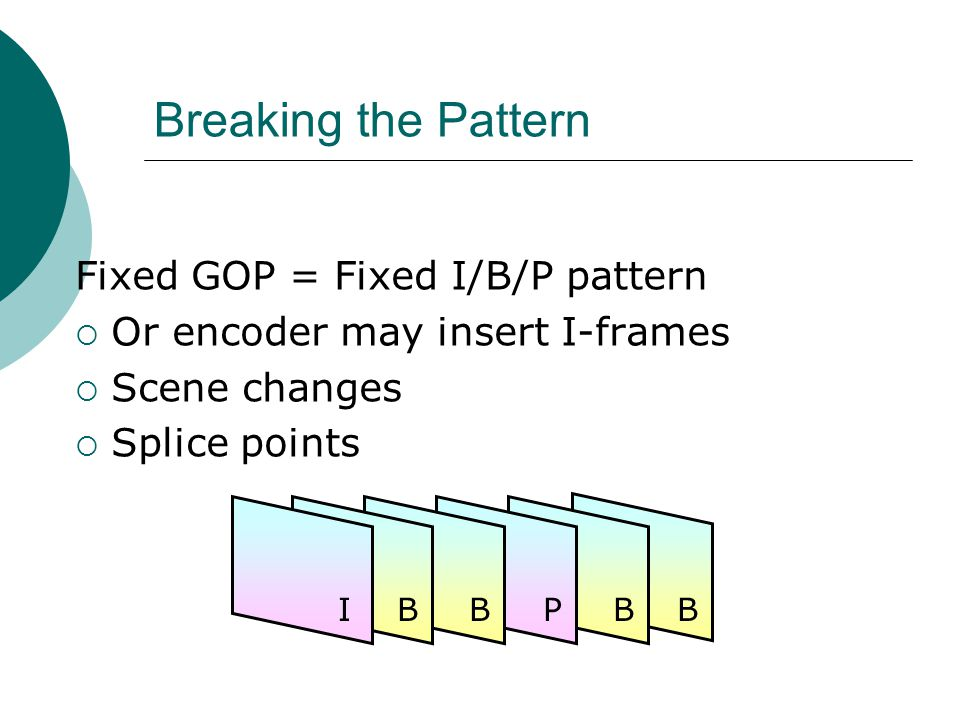 Breaking the Pattern Fixed GOP = Fixed I/B/P pattern Or encoder may insert I-frames Scene changes Splice points IBBPBB