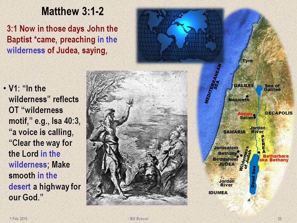 Matthew 3:1-2 3:1 Now in those days John the Baptist *came, preaching in the wilderness of Judea, saying, - Bill Brewer 20 1 Feb 2010 GALILEE SAMARIA JUDEA IDUMEA DECAPOLIS PEREAPEREA Jordan River Jordan River Jerusalem Wilderness of Judah Bethlehem Nazareth Dead Sea Sea of Galilee MEDITERRANEAN SEA Tyre Bethany Betharbara aka Bethany Aenon Salim V1: In the wilderness reflects OT wilderness motif, e.g., Isa 40:3, a voice is calling, Clear the way for the Lord in the wilderness; Make smooth in the desert a highway for our God.