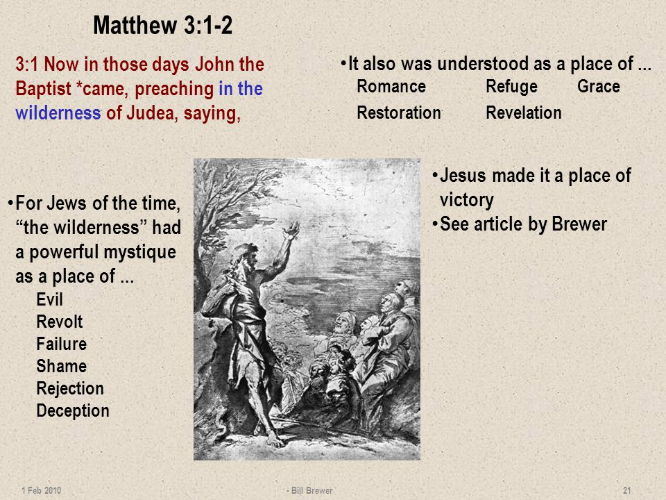 Matthew 3:1-2 3:1 Now in those days John the Baptist *came, preaching in the wilderness of Judea, saying, - Bill Brewer 21 1 Feb 2010 For Jews of the time, the wilderness had a powerful mystique as a place of...