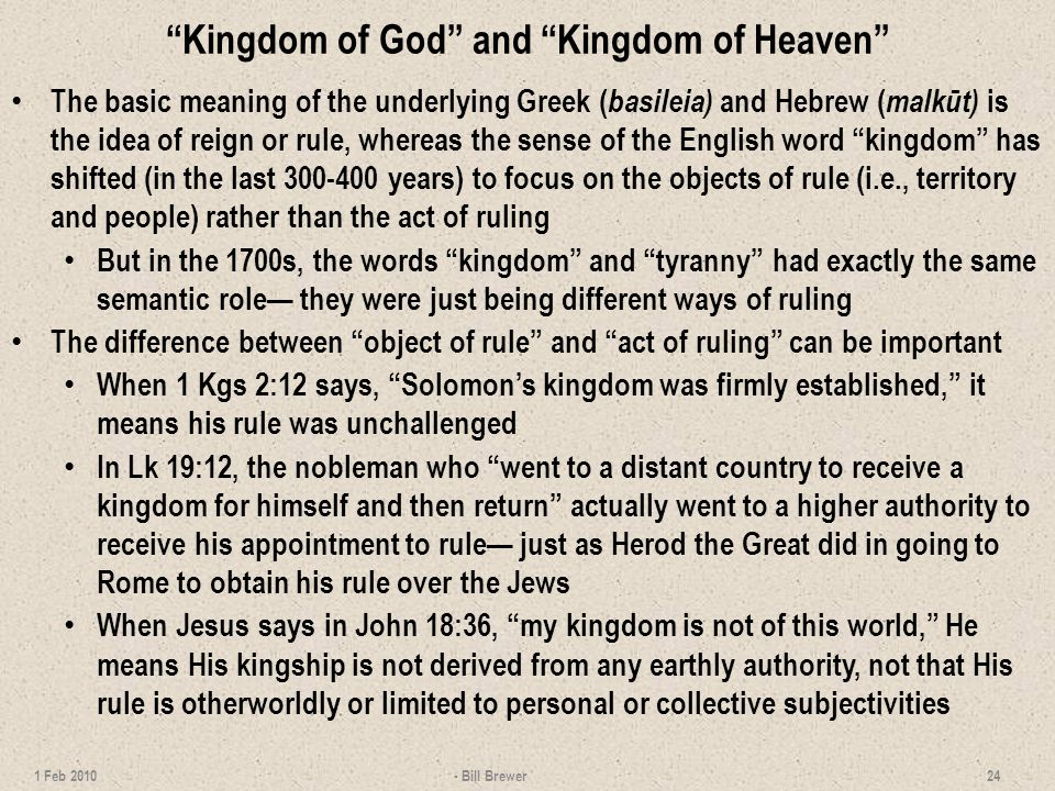 Kingdom of God and Kingdom of Heaven The basic meaning of the underlying Greek ( basileia) and Hebrew ( malkūt) is the idea of reign or rule, whereas the sense of the English word kingdom has shifted (in the last 300-400 years) to focus on the objects of rule (i.e., territory and people) rather than the act of ruling But in the 1700s, the words kingdom and tyranny had exactly the same semantic role they were just being different ways of ruling The difference between object of rule and act of ruling can be important When 1 Kgs 2:12 says, Solomons kingdom was firmly established, it means his rule was unchallenged In Lk 19:12, the nobleman who went to a distant country to receive a kingdom for himself and then return actually went to a higher authority to receive his appointment to rule just as Herod the Great did in going to Rome to obtain his rule over the Jews When Jesus says in John 18:36, my kingdom is not of this world, He means His kingship is not derived from any earthly authority, not that His rule is otherworldly or limited to personal or collective subjectivities - Bill Brewer 24 1 Feb 2010