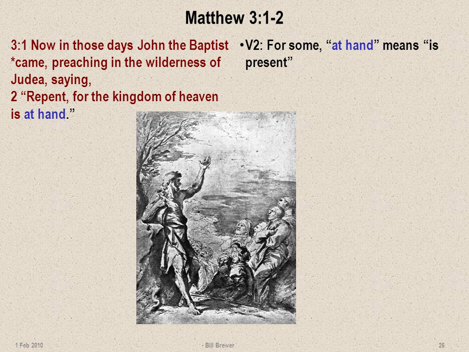 Matthew 3:1-2 3:1 Now in those days John the Baptist *came, preaching in the wilderness of Judea, saying, 2 Repent, for the kingdom of heaven is at hand.