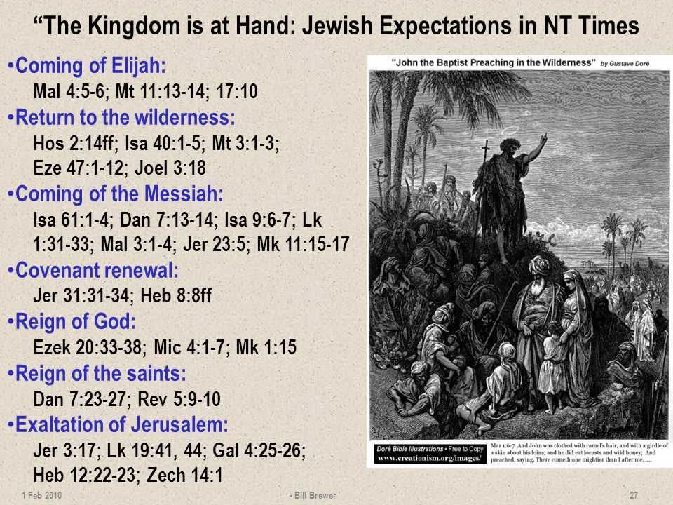 The Kingdom is at Hand: Jewish Expectations in NT Times Coming of Elijah: Mal 4:5-6; Mt 11:13-14; 17:10 Return to the wilderness: Hos 2:14ff; Isa 40:1-5; Mt 3:1-3; Eze 47:1-12; Joel 3:18 Coming of the Messiah: Isa 61:1-4; Dan 7:13-14; Isa 9:6-7; Lk 1:31-33; Mal 3:1-4; Jer 23:5; Mk 11:15-17 Covenant renewal: Jer 31:31-34; Heb 8:8ff Reign of God: Ezek 20:33-38; Mic 4:1-7; Mk 1:15 Reign of the saints: Dan 7:23-27; Rev 5:9-10 Exaltation of Jerusalem: Jer 3:17; Lk 19:41, 44; Gal 4:25-26; Heb 12:22-23; Zech 14:1 - Bill Brewer 27 1 Feb 2010