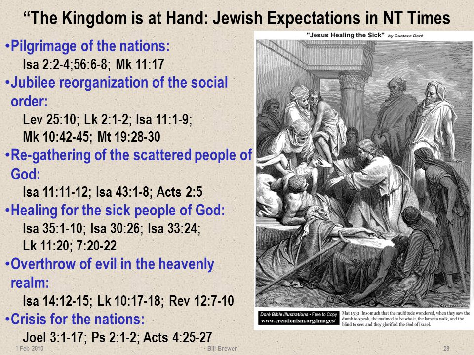 The Kingdom is at Hand: Jewish Expectations in NT Times Pilgrimage of the nations: Isa 2:2-4;56:6-8; Mk 11:17 Jubilee reorganization of the social order: Lev 25:10; Lk 2:1-2; Isa 11:1-9; Mk 10:42-45; Mt 19:28-30 Re-gathering of the scattered people of God: Isa 11:11-12; Isa 43:1-8; Acts 2:5 Healing for the sick people of God: Isa 35:1-10; Isa 30:26; Isa 33:24; Lk 11:20; 7:20-22 Overthrow of evil in the heavenly realm: Isa 14:12-15; Lk 10:17-18; Rev 12:7-10 Crisis for the nations: Joel 3:1-17; Ps 2:1-2; Acts 4:25-27 - Bill Brewer 28 1 Feb 2010