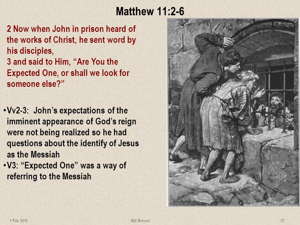 Matthew 11:2-6 2 Now when John in prison heard of the works of Christ, he sent word by his disciples, 3 and said to Him, Are You the Expected One, or shall we look for someone else.