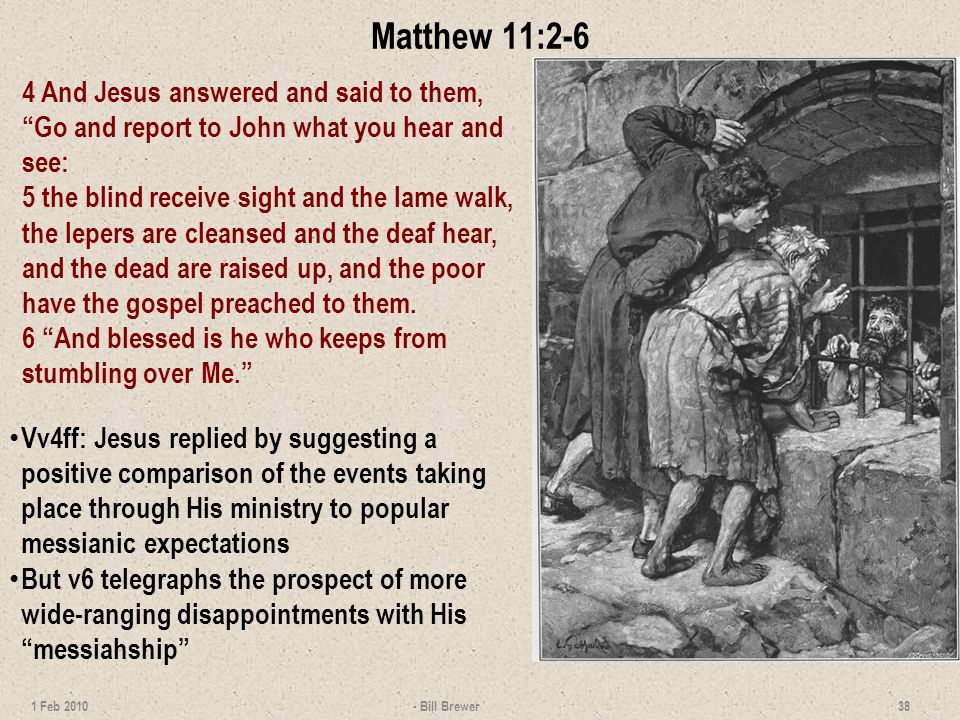 Matthew 11:2-6 4 And Jesus answered and said to them, Go and report to John what you hear and see: 5 the blind receive sight and the lame walk, the lepers are cleansed and the deaf hear, and the dead are raised up, and the poor have the gospel preached to them.