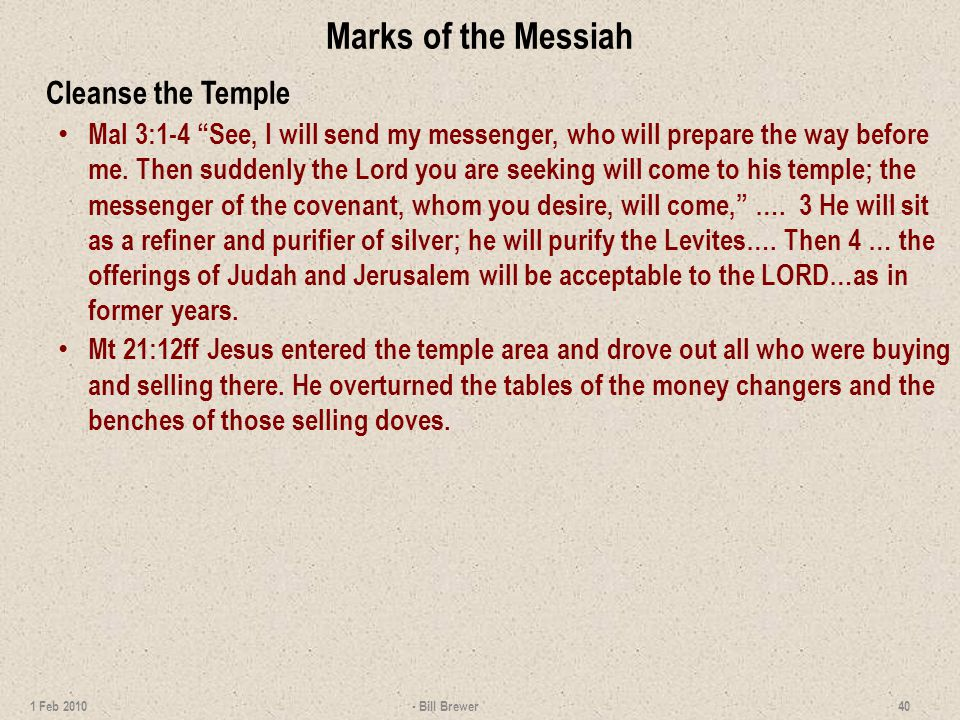 Marks of the Messiah Cleanse the Temple Mal 3:1-4 See, I will send my messenger, who will prepare the way before me.