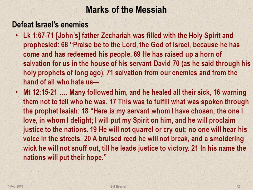 Marks of the Messiah Defeat Israels enemies Lk 1:67-71 [Johns] father Zechariah was filled with the Holy Spirit and prophesied: 68 Praise be to the Lord, the God of Israel, because he has come and has redeemed his people.