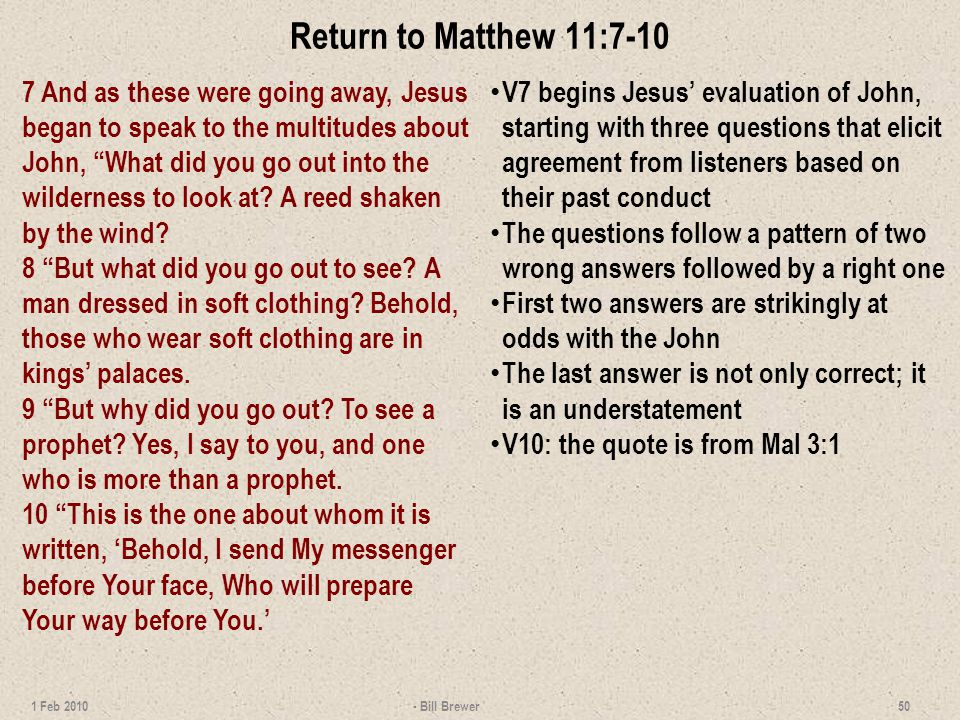 Return to Matthew 11:7-10 7 And as these were going away, Jesus began to speak to the multitudes about John, What did you go out into the wilderness to look at.