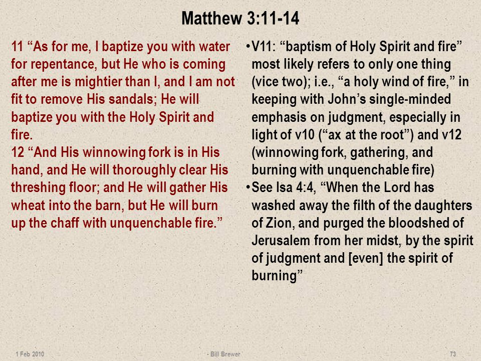 Matthew 3:11-14 11 As for me, I baptize you with water for repentance, but He who is coming after me is mightier than I, and I am not fit to remove His sandals; He will baptize you with the Holy Spirit and fire.