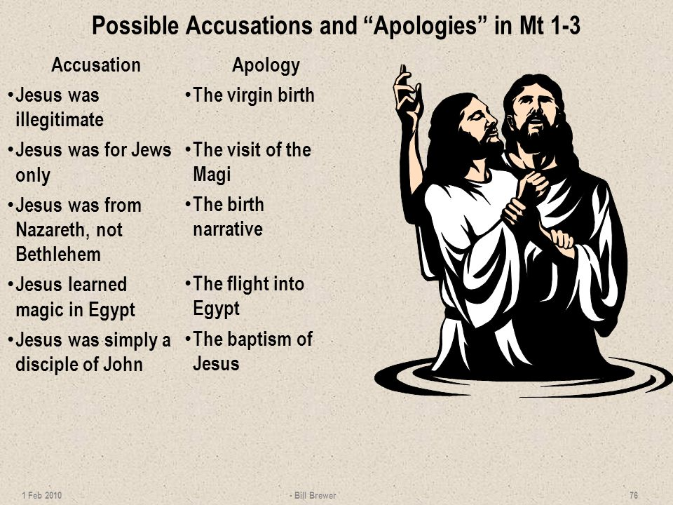 Possible Accusations and Apologies in Mt 1-3 Accusation Jesus was illegitimate Jesus was for Jews only Jesus was from Nazareth, not Bethlehem Jesus learned magic in Egypt Jesus was simply a disciple of John Apology The virgin birth The visit of the Magi The birth narrative The flight into Egypt The baptism of Jesus - Bill Brewer 76 1 Feb 2010