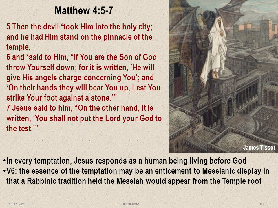 Matthew 4:5-7 5 Then the devil *took Him into the holy city; and he had Him stand on the pinnacle of the temple, 6 and *said to Him, If You are the Son of God throw Yourself down; for it is written, He will give His angels charge concerning You; and On their hands they will bear You up, Lest You strike Your foot against a stone.