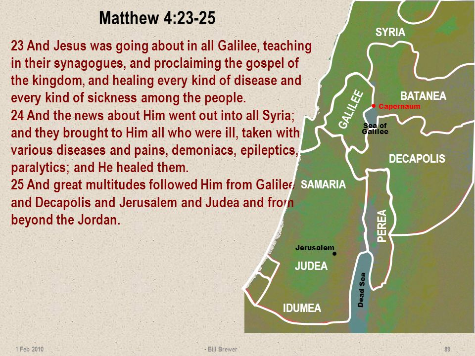 Matthew 4:23-25 23 And Jesus was going about in all Galilee, teaching in their synagogues, and proclaiming the gospel of the kingdom, and healing ever