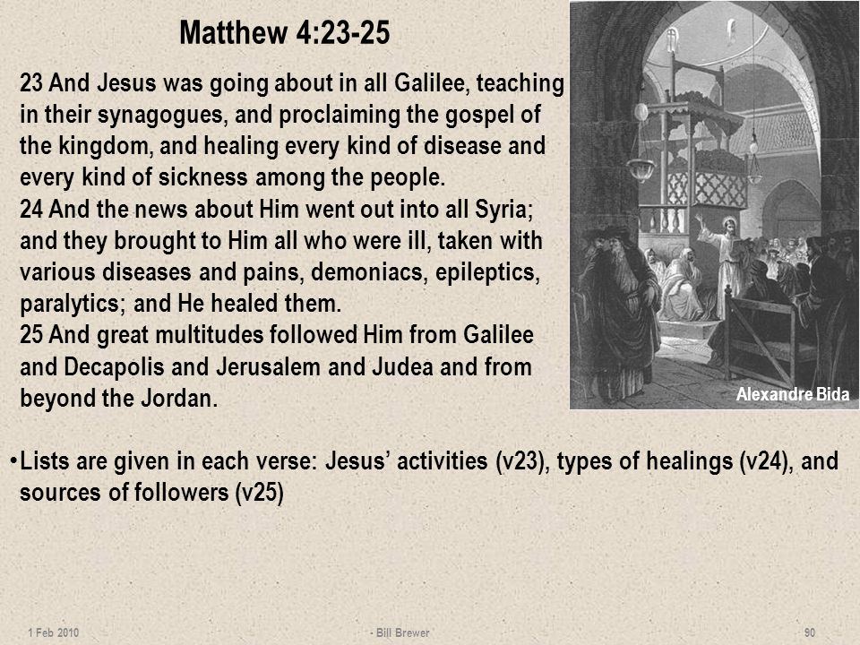 Matthew 4:23-25 23 And Jesus was going about in all Galilee, teaching in their synagogues, and proclaiming the gospel of the kingdom, and healing every kind of disease and every kind of sickness among the people.