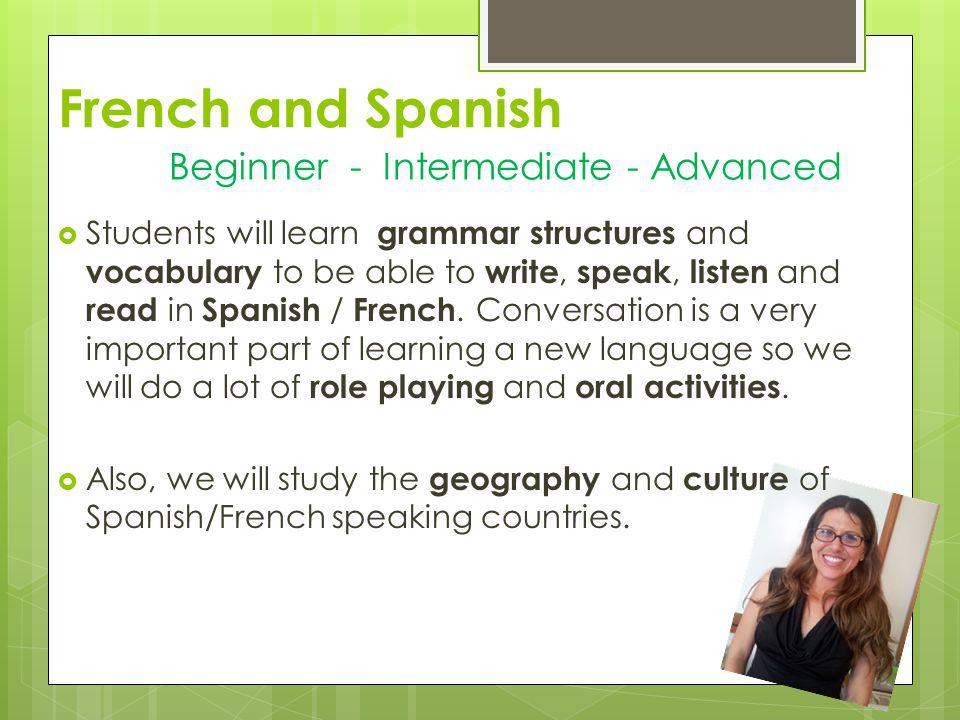 French and Spanish Students will learn grammar structures and vocabulary to be able to write, speak, listen and read in Spanish / French. Conversation