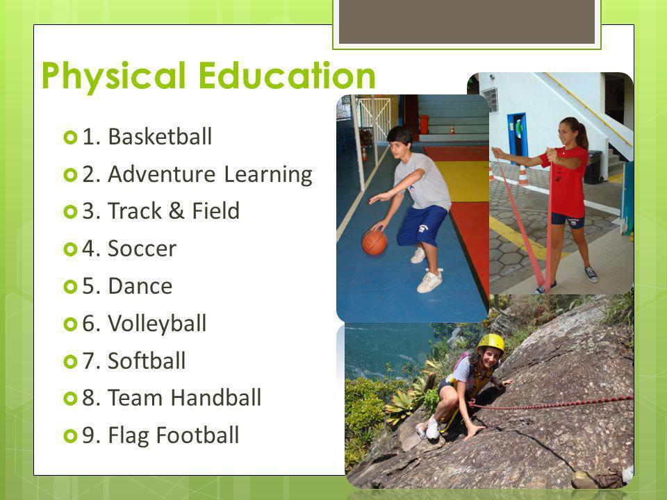 Physical Education 1. Basketball 2. Adventure Learning 3. Track & Field 4. Soccer 5. Dance 6. Volleyball 7. Softball 8. Team Handball 9. Flag Football