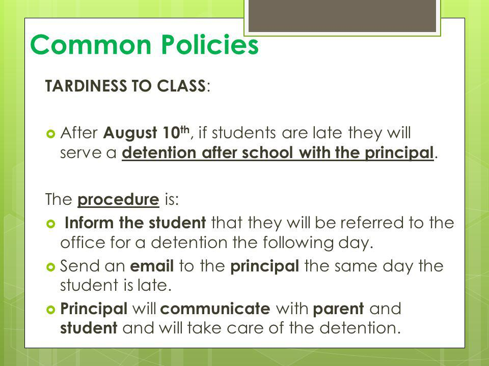 Common Policies TARDINESS TO CLASS : After August 10 th, if students are late they will serve a detention after school with the principal. The procedu