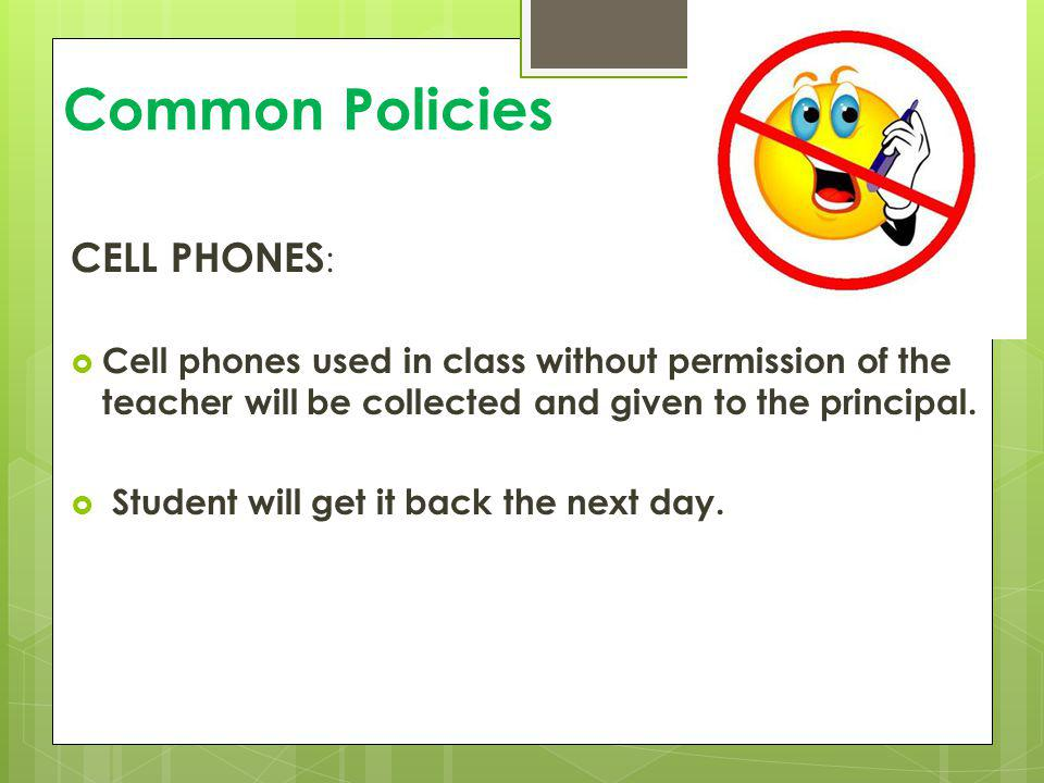 Common Policies CELL PHONES : Cell phones used in class without permission of the teacher will be collected and given to the principal. Student will g