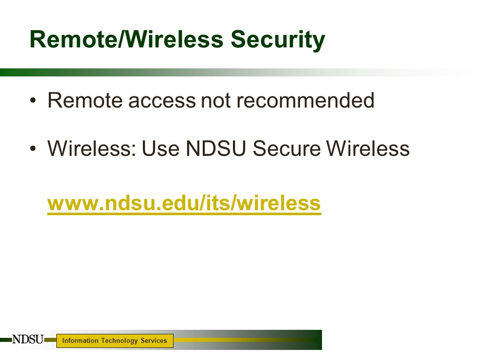 Information Technology Services 11 Remote/Wireless Security Remote access not recommended Wireless: Use NDSU Secure Wireless www.ndsu.edu/its/wireless