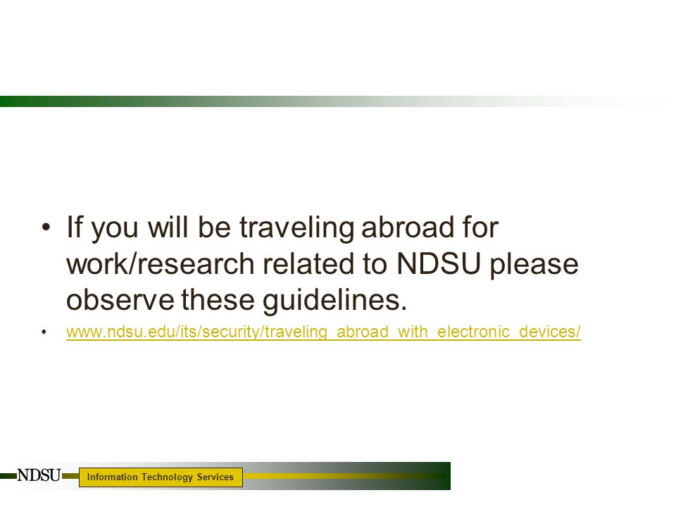 Information Technology Services If you will be traveling abroad for work/research related to NDSU please observe these guidelines.