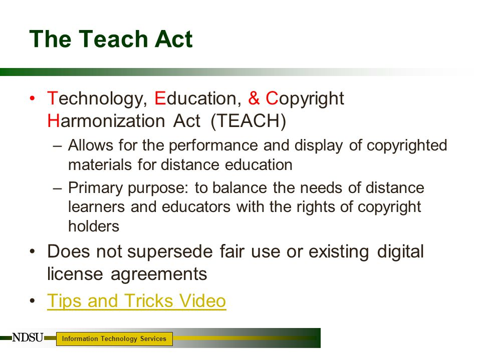 Information Technology Services 18 The Teach Act Technology, Education, & Copyright Harmonization Act (TEACH) –Allows for the performance and display of copyrighted materials for distance education –Primary purpose: to balance the needs of distance learners and educators with the rights of copyright holders Does not supersede fair use or existing digital license agreements Tips and Tricks Video
