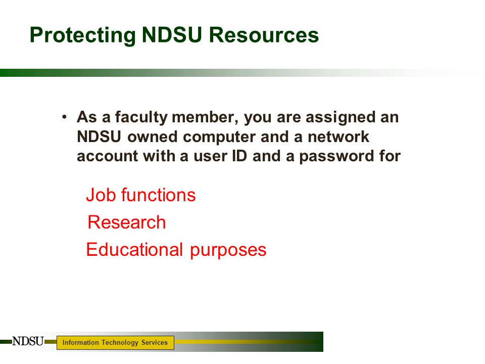 Information Technology Services Protecting NDSU Resources As a faculty member, you are assigned an NDSU owned computer and a network account with a user ID and a password for Job functions Research Educational purposes