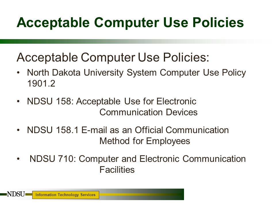 Information Technology Services 4 Acceptable Use Policy and Procedure AURC – Acceptable Use Review Committee –NDSU Procedure for Investigation of Potential Employee Violations of Acceptable Use of Electronic Communication Devices –http://www.ndsu.edu/its/auhttp://www.ndsu.edu/its/au