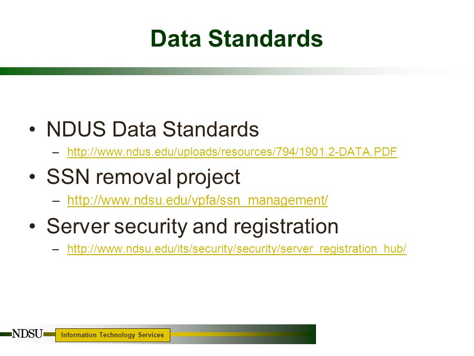 Information Technology Services Data Standards NDUS Data Standards –http://www.ndus.edu/uploads/resources/794/1901.2-DATA.PDFhttp://www.ndus.edu/uploads/resources/794/1901.2-DATA.PDF SSN removal project –http://www.ndsu.edu/vpfa/ssn_management/http://www.ndsu.edu/vpfa/ssn_management/ Server security and registration –http://www.ndsu.edu/its/security/security/server_registration_hub/http://www.ndsu.edu/its/security/security/server_registration_hub/ 7
