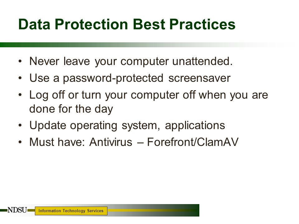 Information Technology Services 8 Data Protection Best Practices Never leave your computer unattended.