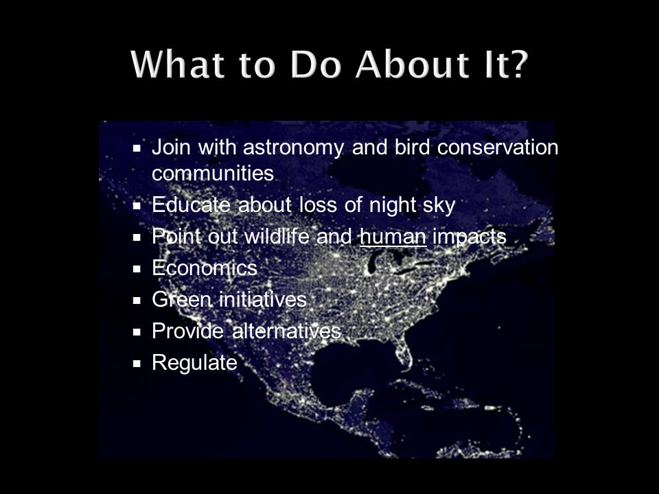 Join with astronomy and bird conservation communities Educate about loss of night sky Point out wildlife and human impacts Economics Green initiatives Provide alternatives Regulate