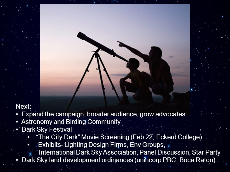 Next: Expand the campaign; broader audience; grow advocates Astronomy and Birding Community Dark Sky Festival The City Dark Movie Screening (Feb 22, E