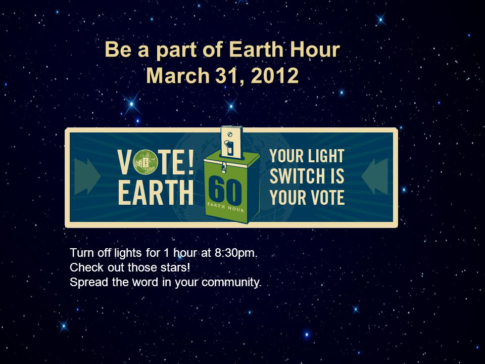 Turn off lights for 1 hour at 8:30pm. Check out those stars! Spread the word in your community.